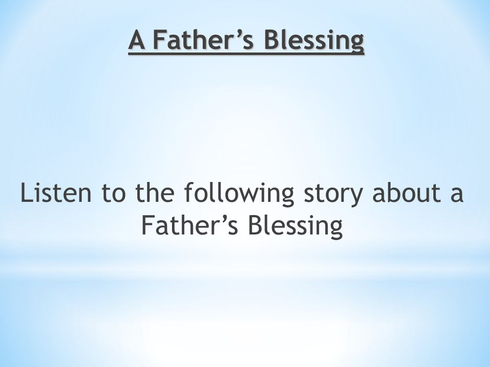 Listen to the following story about a Father's Blessing