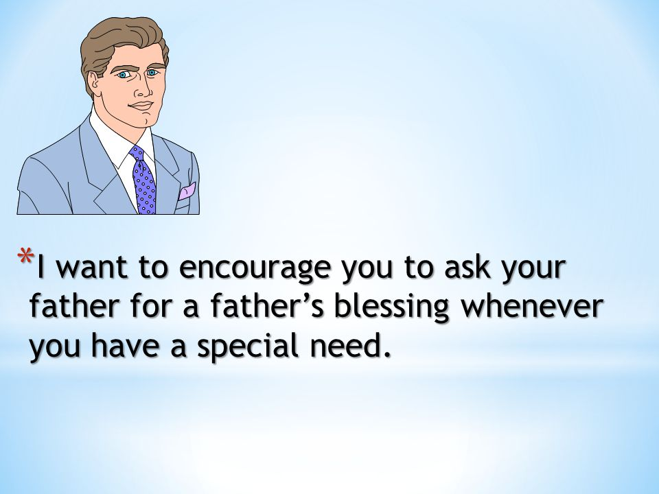 I want to encourage you to ask your father for a father's blessing whenever you have a special need.