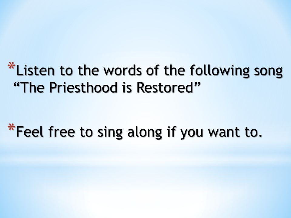 Listen to the words of the following song The Priesthood is Restored