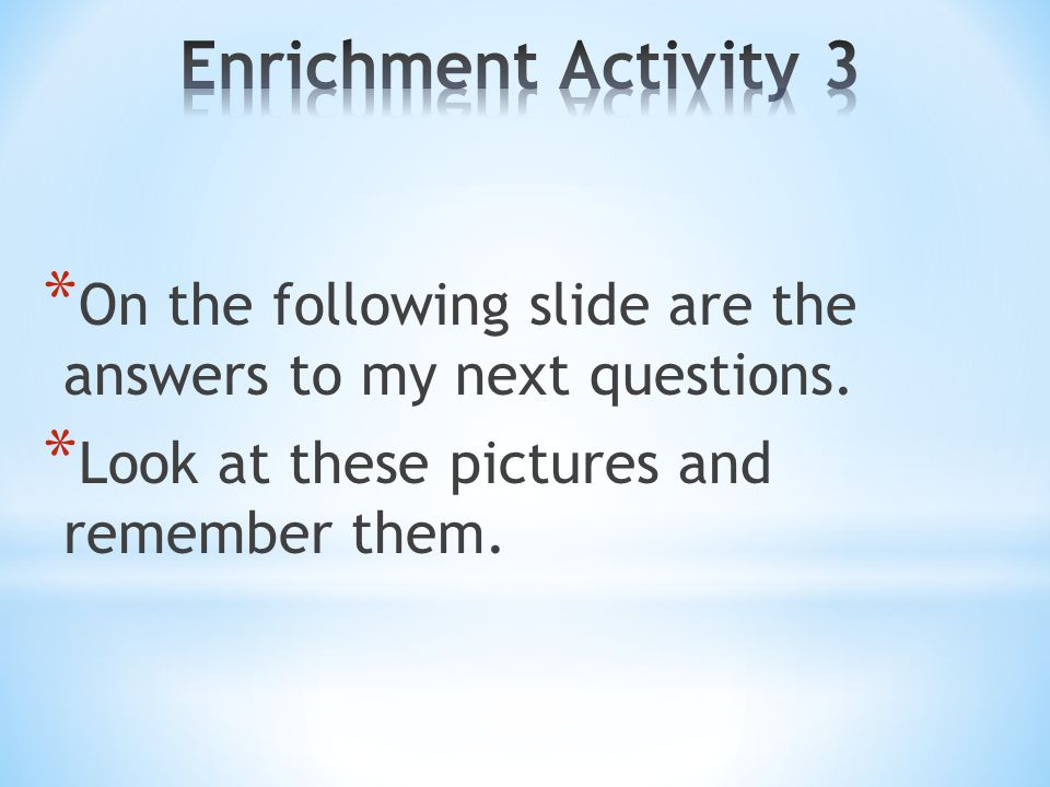 Enrichment Activity 3 On the following slide are the answers to my next questions.