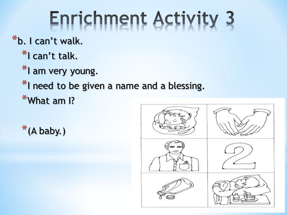 Enrichment Activity 3 b. I can't walk. I can't talk. I am very young.