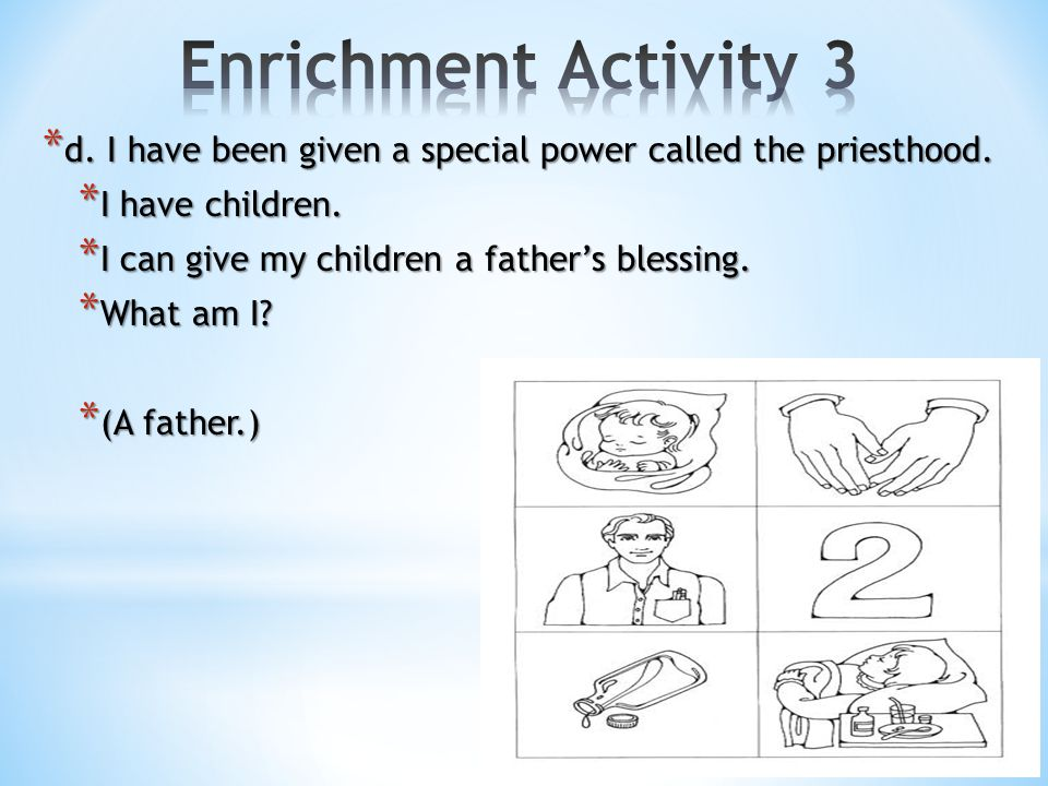 Enrichment Activity 3 d. I have been given a special power called the priesthood. I have children.