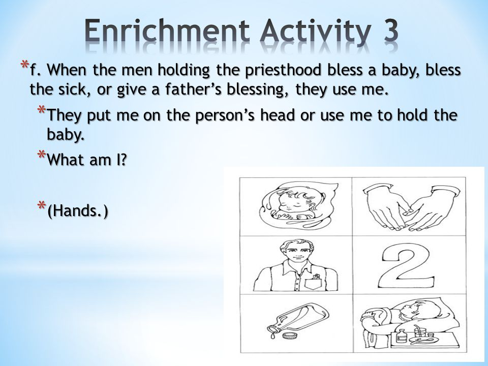 Enrichment Activity 3 f. When the men holding the priesthood bless a baby, bless the sick, or give a father's blessing, they use me.