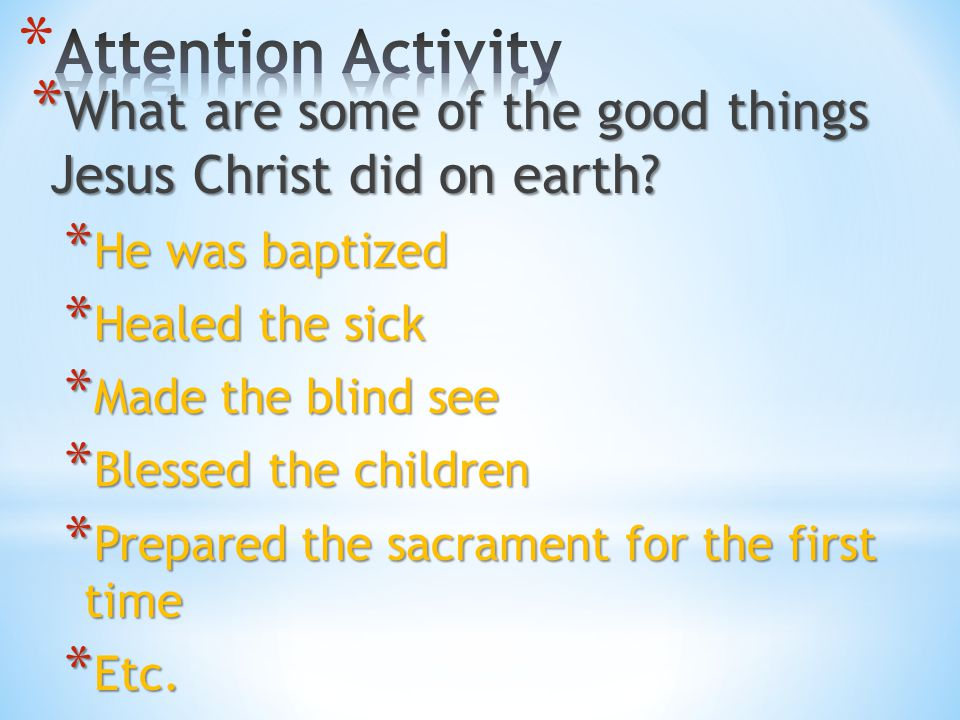 Attention Activity What are some of the good things Jesus Christ did on earth He was baptized. Healed the sick.
