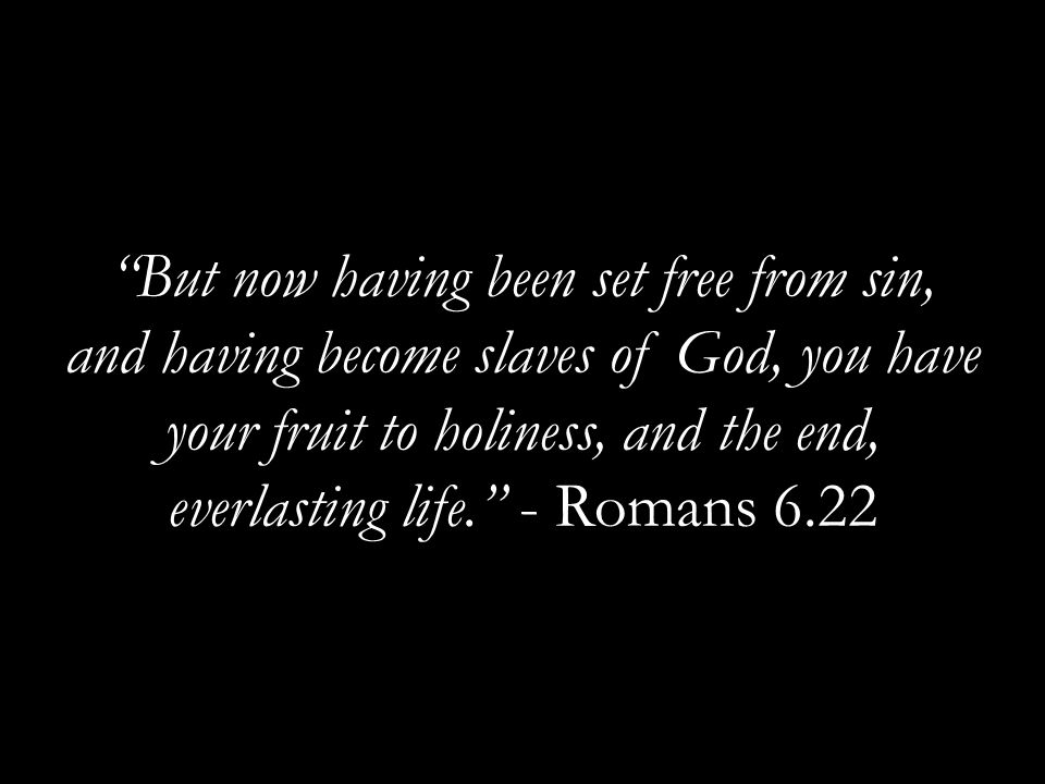 But now having been set free from sin, and having become slaves of God, you have your fruit to holiness, and the end, everlasting life. - Romans 6.22