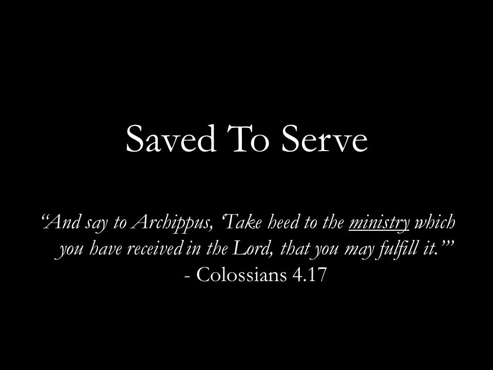 Saved To Serve And say to Archippus, 'Take heed to the ministry which you have received in the Lord, that you may fulfill it.' - Colossians