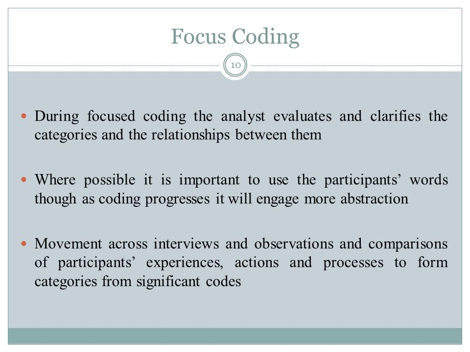 Focus Coding During focused coding the analyst evaluates and clarifies the categories and the relationships between them.