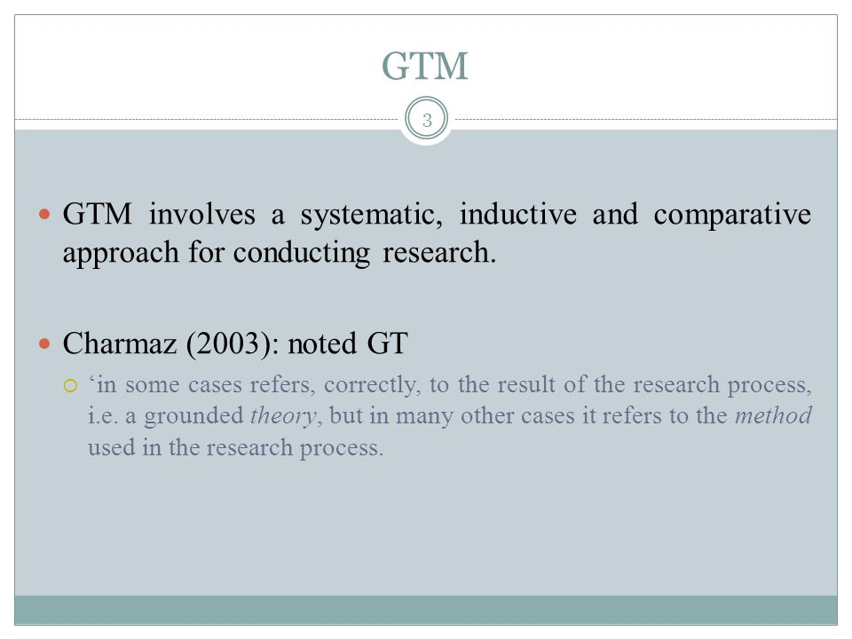 GTM GTM involves a systematic, inductive and comparative approach for conducting research. Charmaz (2003): noted GT.