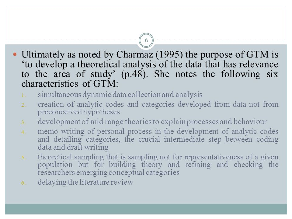 Ultimately as noted by Charmaz (1995) the purpose of GTM is 'to develop a theoretical analysis of the data that has relevance to the area of study' (p.48). She notes the following six characteristics of GTM: