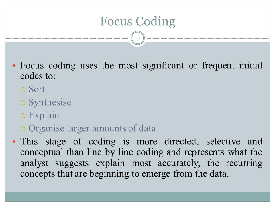 Focus Coding Focus coding uses the most significant or frequent initial codes to: Sort. Synthesise.