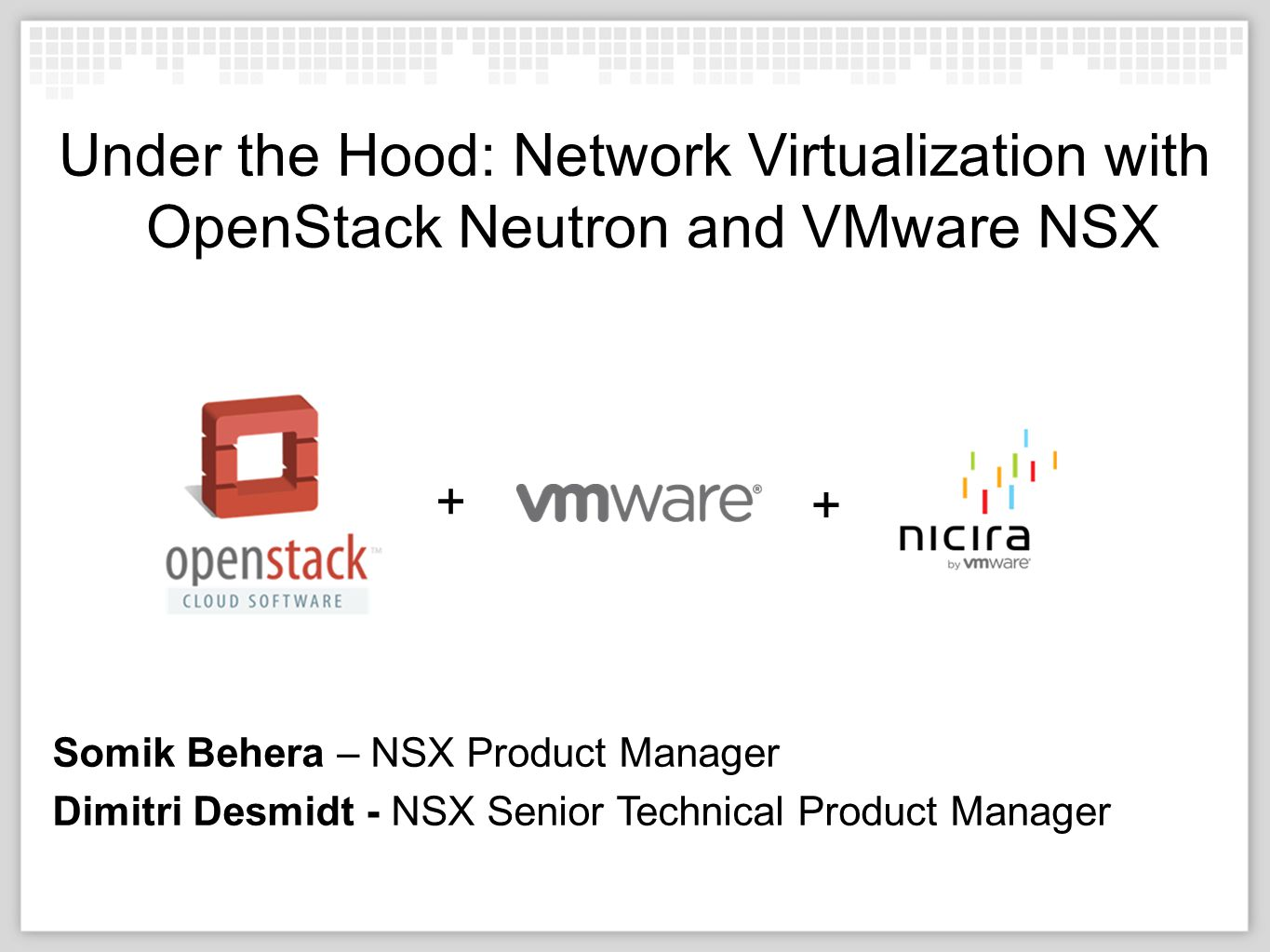 10/04/12 Under the Hood: Network Virtualization with OpenStack Neutron and  VMware NSX Somik Behera – NSX Product Manager Dimitri Desmidt - NSX Senior  Technical
