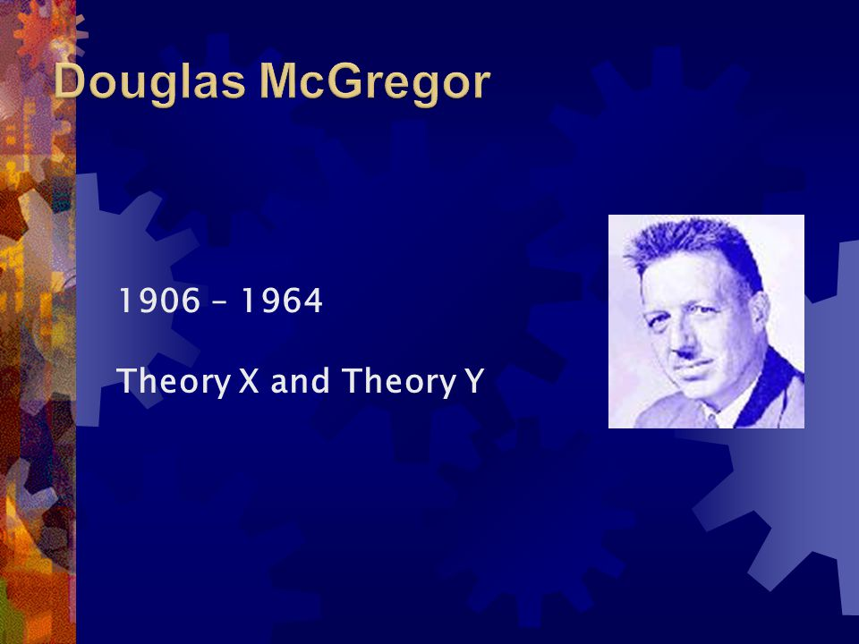 Douglas McGregor 1906 – 1964 Theory X and Theory Y