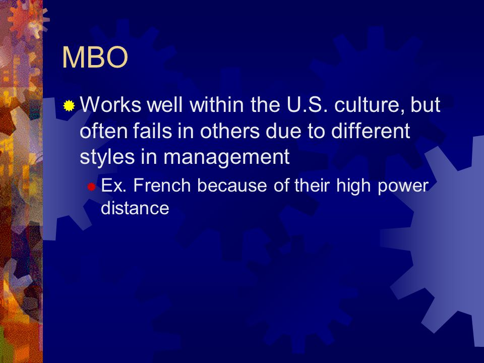 MBO Works well within the U.S. culture, but often fails in others due to different styles in management.