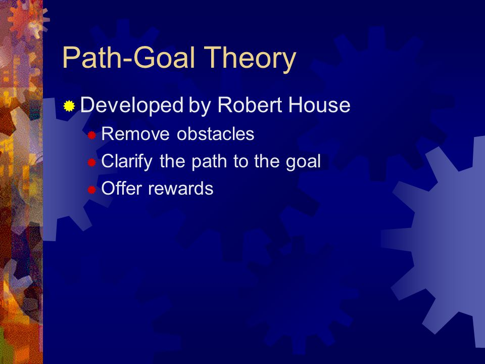 Path-Goal Theory Developed by Robert House Remove obstacles