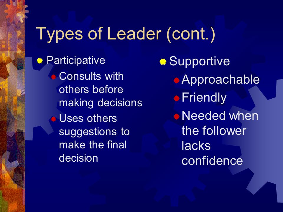 Types of Leader (cont.) Supportive Approachable Friendly