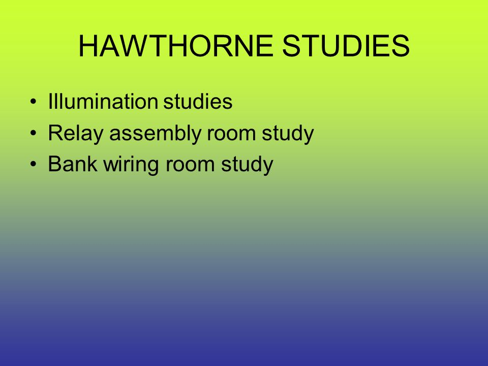 HAWTHORNE STUDIES Illumination studies Relay assembly room study