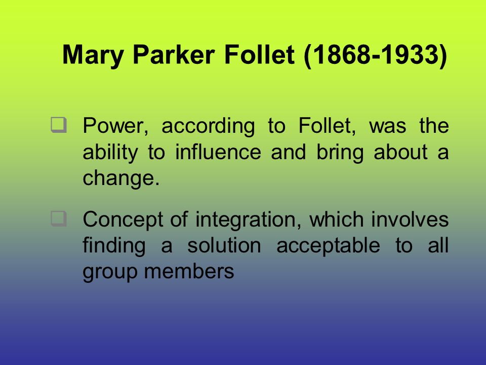 Mary Parker Follet (1868-1933) Power, according to Follet, was the ability to influence and bring about a change.