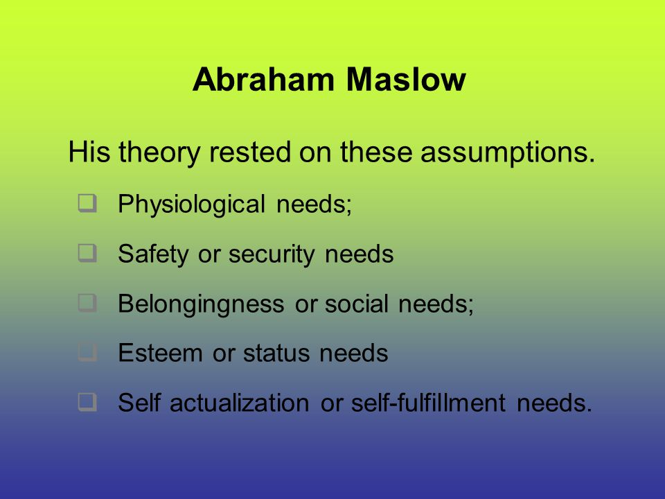 Abraham Maslow His theory rested on these assumptions.