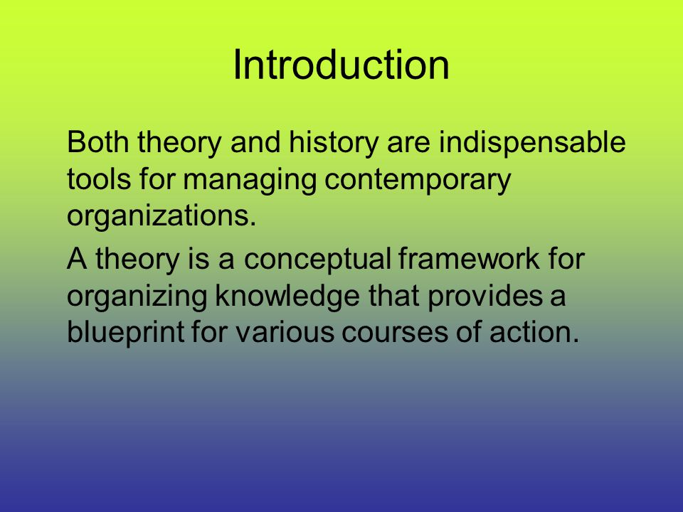Introduction Both theory and history are indispensable tools for managing contemporary organizations.