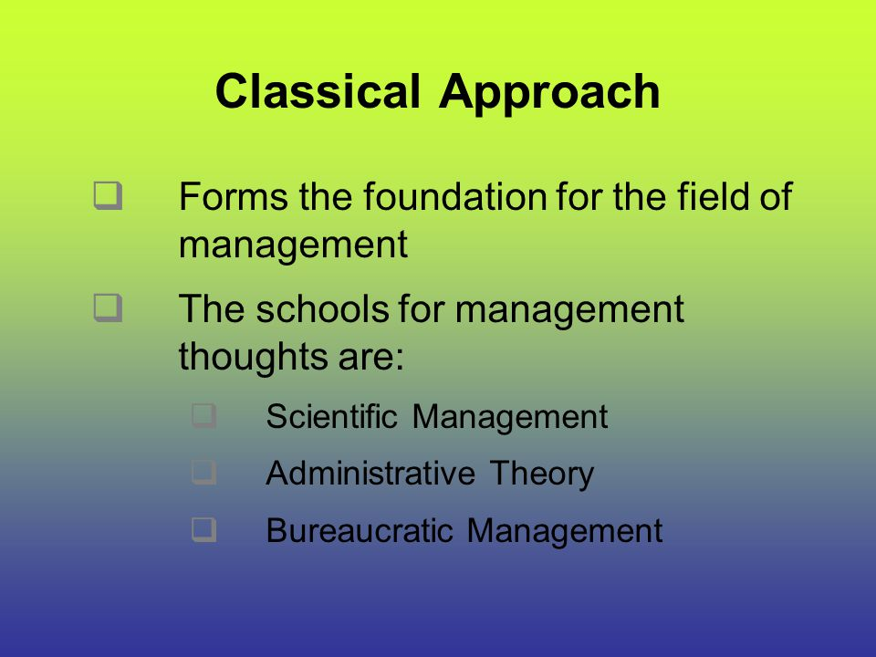 Classical Approach Forms the foundation for the field of management