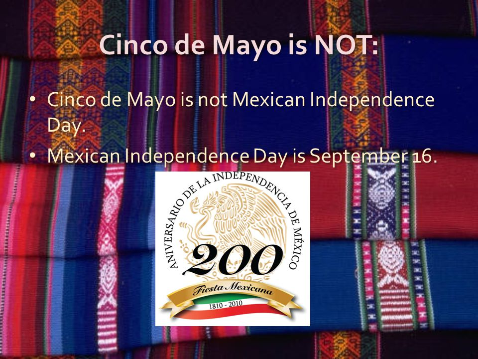 Cinco de Mayo is NOT: Cinco de Mayo is not Mexican Independence Day.