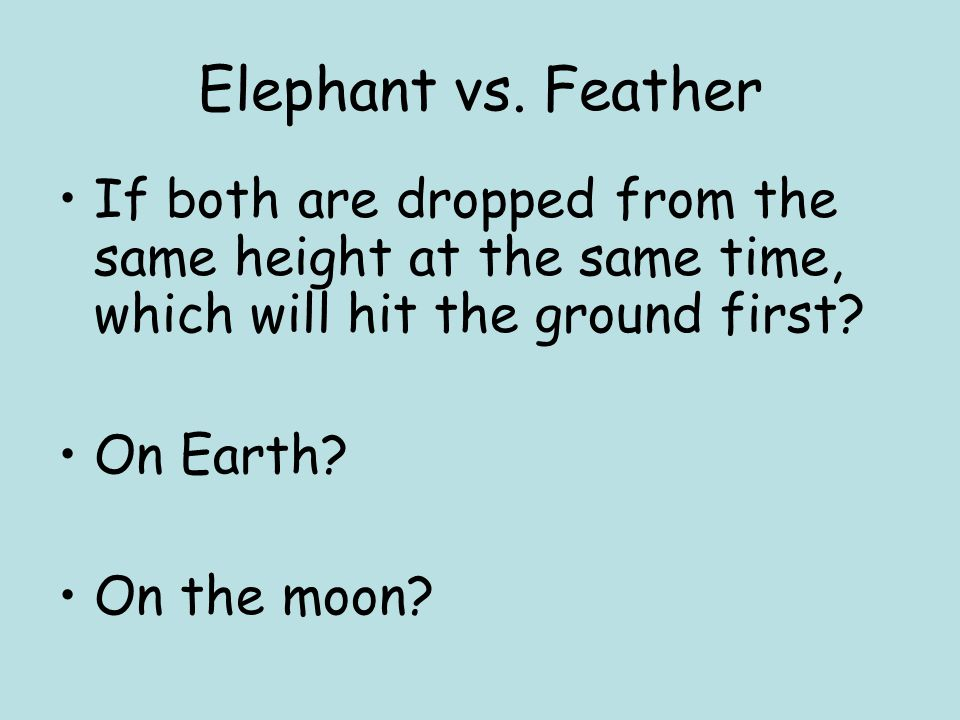 Elephant vs. Feather If both are dropped from the same height at the same time, which will hit the ground first