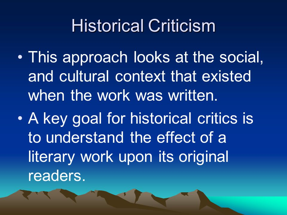 Historical Criticism This approach looks at the social, and cultural context that existed when the work was written.