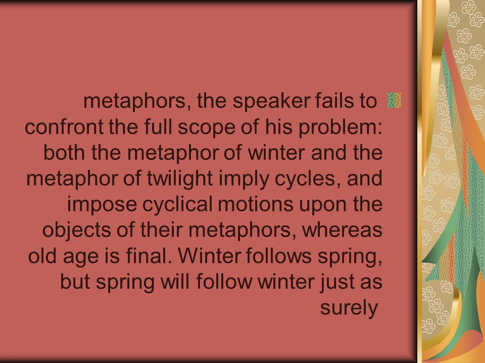 metaphors, the speaker fails to confront the full scope of his problem: both the metaphor of winter and the metaphor of twilight imply cycles, and impose cyclical motions upon the objects of their metaphors, whereas old age is final.