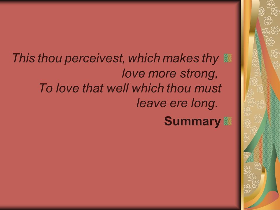 This thou perceivest, which makes thy love more strong, To love that well which thou must leave ere long.