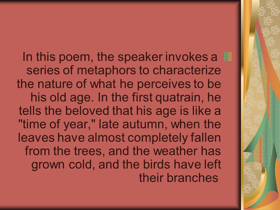 In this poem, the speaker invokes a series of metaphors to characterize the nature of what he perceives to be his old age.