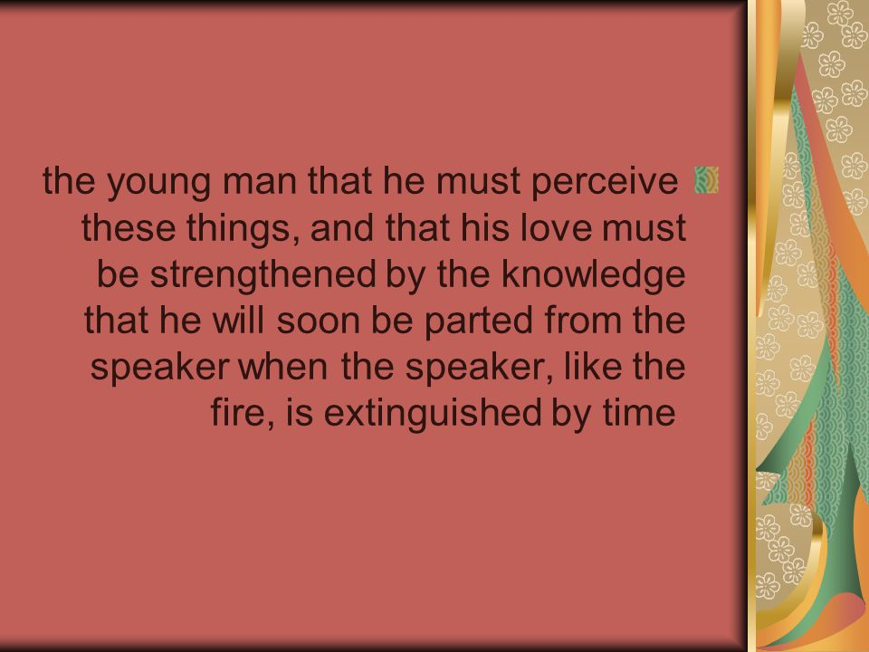the young man that he must perceive these things, and that his love must be strengthened by the knowledge that he will soon be parted from the speaker when the speaker, like the fire, is extinguished by time