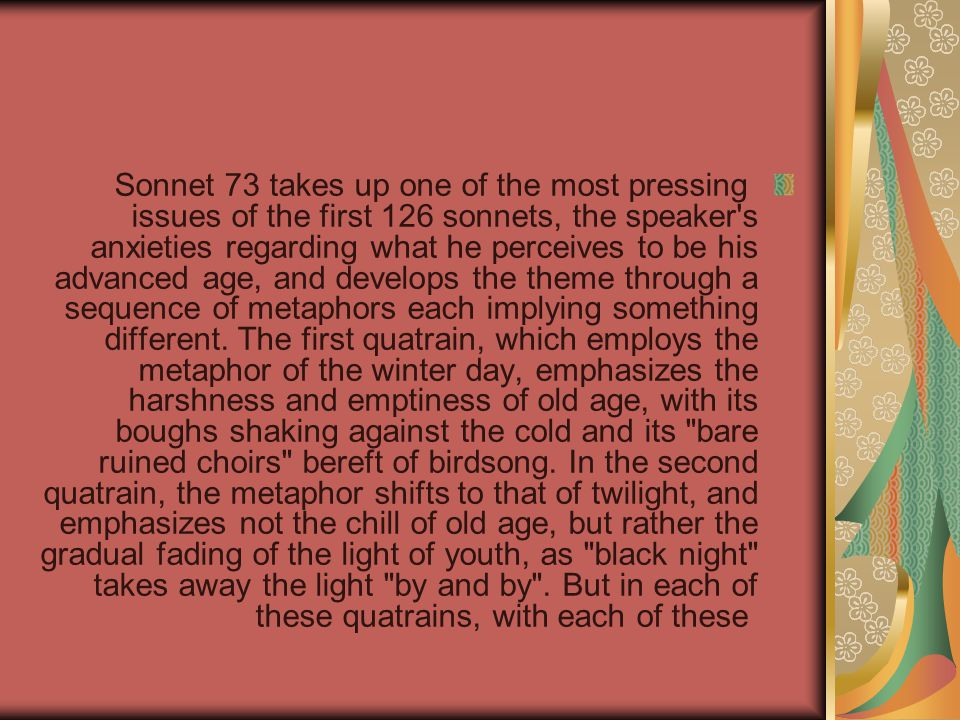 Sonnet 73 takes up one of the most pressing issues of the first 126 sonnets, the speaker s anxieties regarding what he perceives to be his advanced age, and develops the theme through a sequence of metaphors each implying something different.