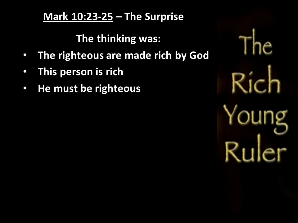 Mark 10:23-25 – The Surprise The thinking was: The righteous are made rich by God. This person is rich.