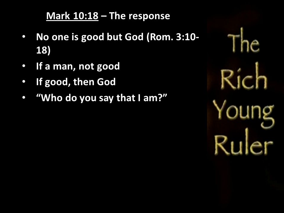 Mark 10:18 – The response No one is good but God (Rom. 3:10-18) If a man, not good. If good, then God.
