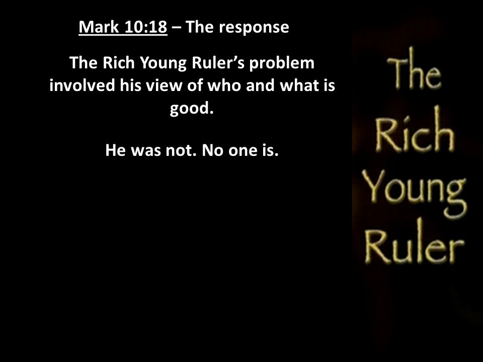 Mark 10:18 – The response The Rich Young Ruler's problem involved his view of who and what is good.