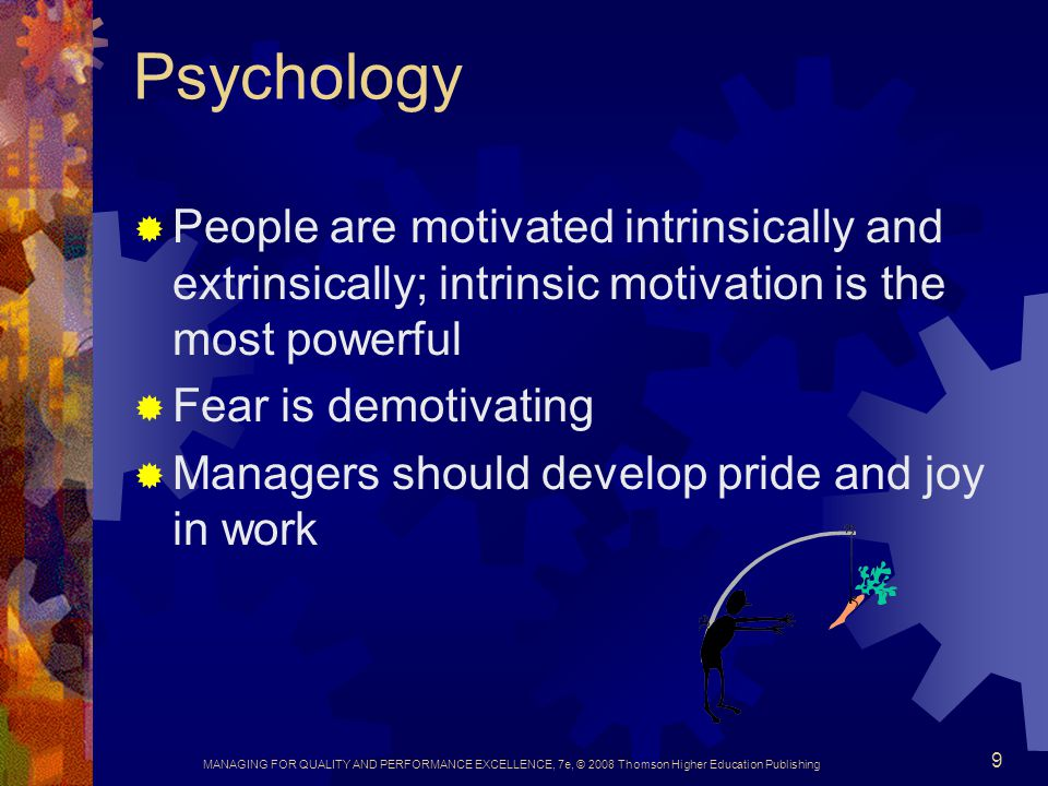 Psychology People are motivated intrinsically and extrinsically; intrinsic motivation is the most powerful.