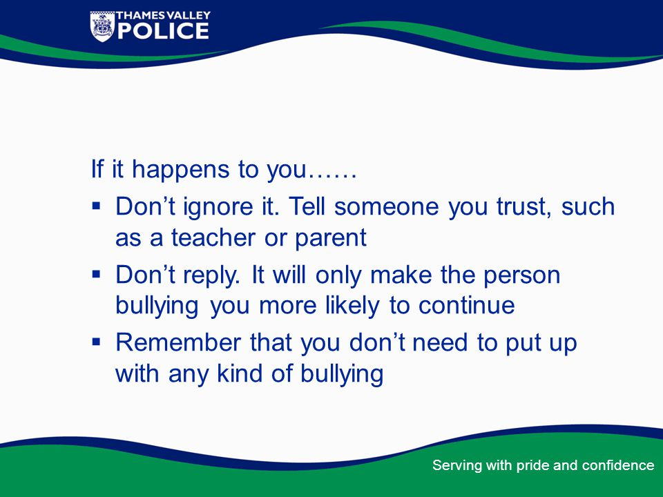 If it happens to you…… Don't ignore it. Tell someone you trust, such as a teacher or parent.