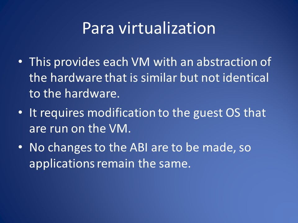 Para virtualization This provides each VM with an abstraction of the hardware that is similar but not identical to the hardware.