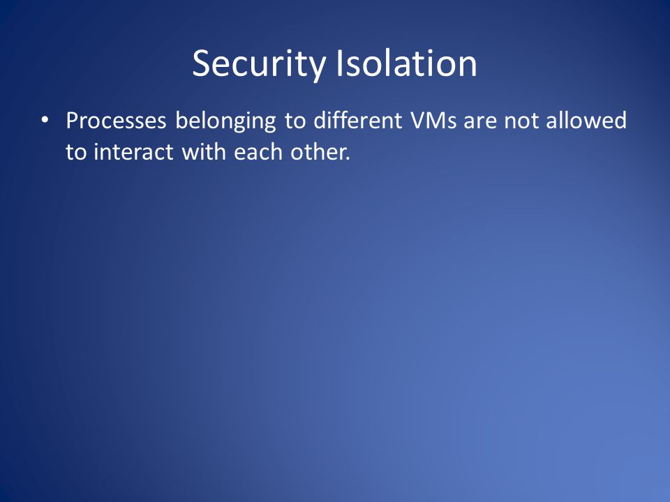 Security Isolation Processes belonging to different VMs are not allowed to interact with each other.