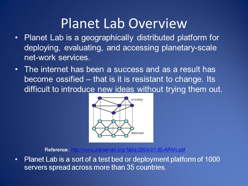 Planet Lab Overview Planet Lab is a geographically distributed platform for deploying, evaluating, and accessing planetary-scale net-work services.