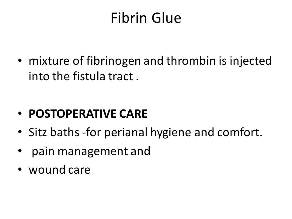 Fibrin Glue mixture of fibrinogen and thrombin is injected into the fistula tract . POSTOPERATIVE CARE.
