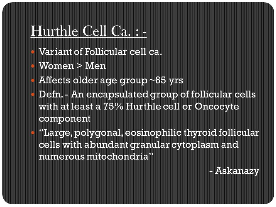 Hurthle Cell Ca. : - Variant of Follicular cell ca. Women > Men