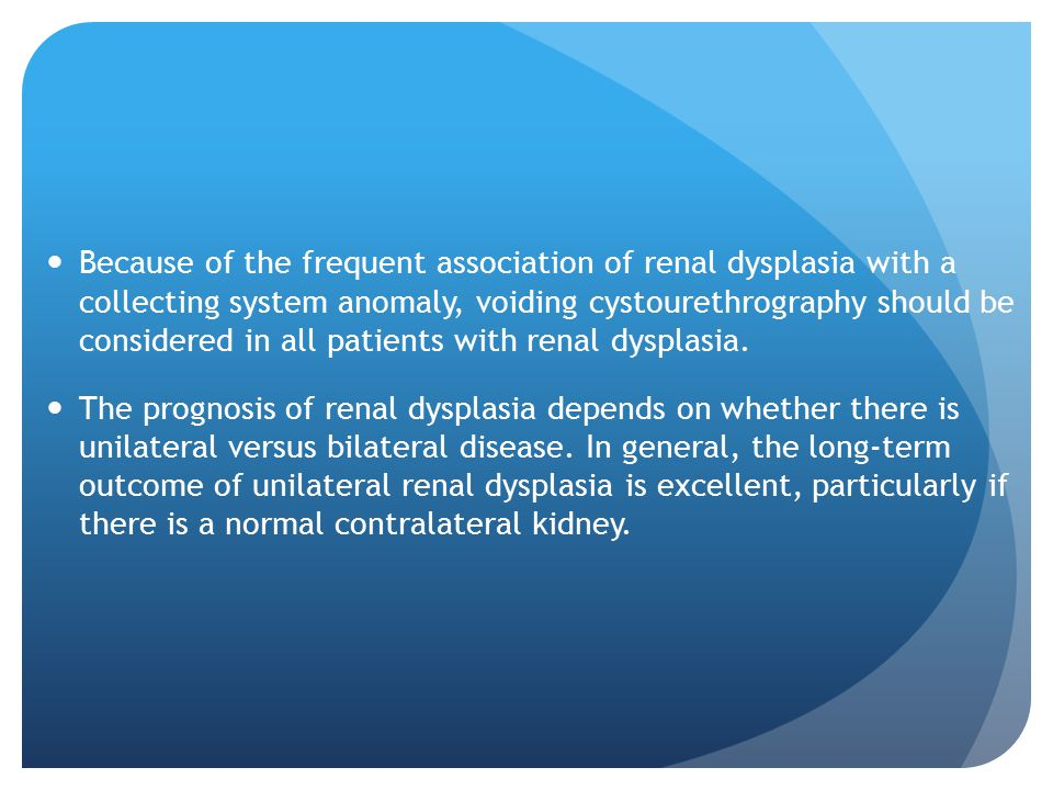 Because of the frequent association of renal dysplasia with a collecting system anomaly, voiding cystourethrography should be considered in all patients with renal dysplasia.