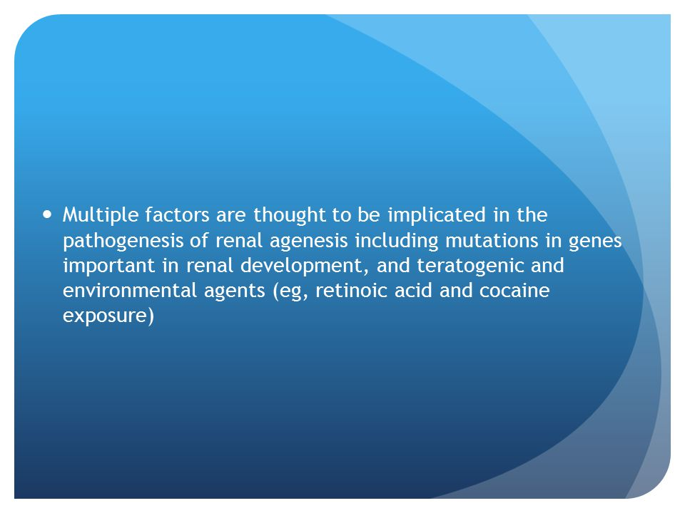 Multiple factors are thought to be implicated in the pathogenesis of renal agenesis including mutations in genes important in renal development, and teratogenic and environmental agents (eg, retinoic acid and cocaine exposure)