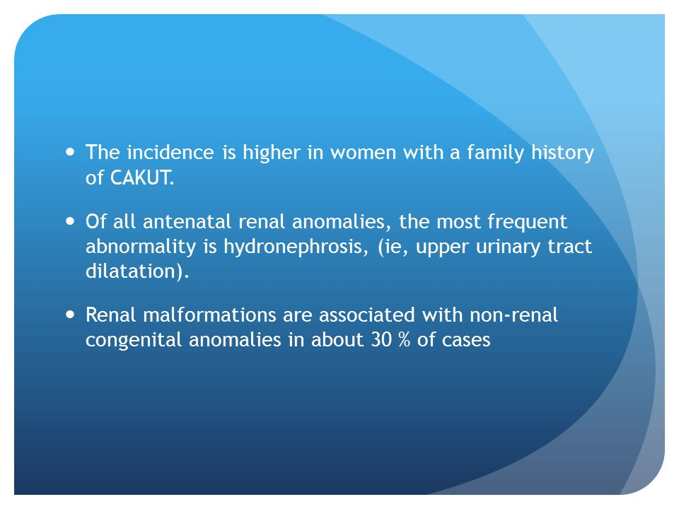The incidence is higher in women with a family history of CAKUT.