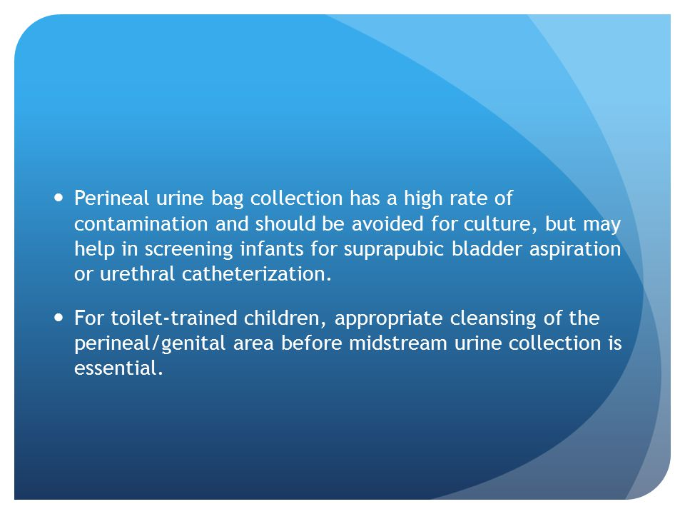 Perineal urine bag collection has a high rate of contamination and should be avoided for culture, but may help in screening infants for suprapubic bladder aspiration or urethral catheterization.