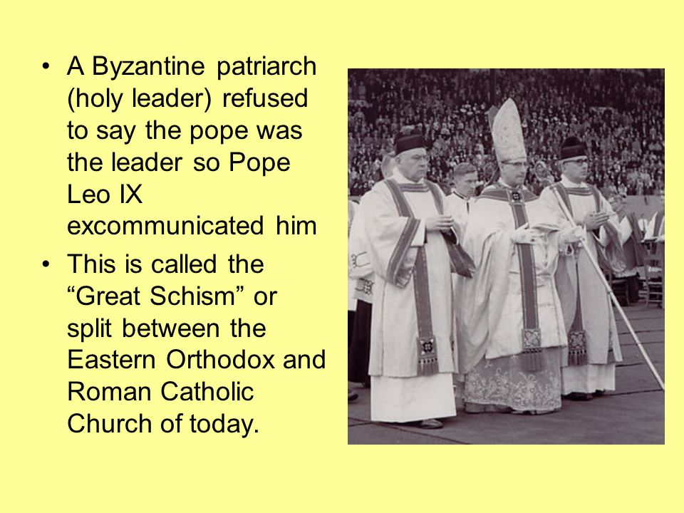 A Byzantine patriarch (holy leader) refused to say the pope was the leader so Pope Leo IX excommunicated him