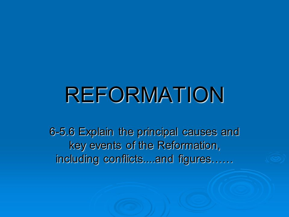 REFORMATION Explain the principal causes and key events of the Reformation, including conflicts....and figures……