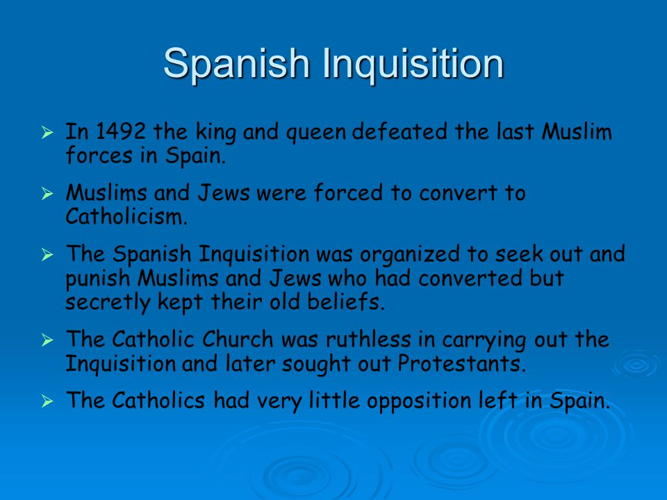 Spanish Inquisition In 1492 the king and queen defeated the last Muslim forces in Spain. Muslims and Jews were forced to convert to Catholicism.