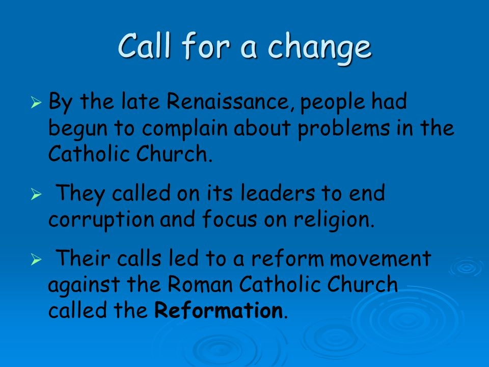 Call for a change By the late Renaissance, people had begun to complain about problems in the Catholic Church.
